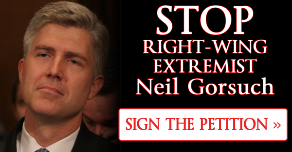 Act Now! STOP Trump's Extremist Supreme Court Nominee Neil Gorsuch!