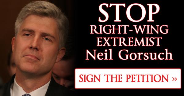 STOP Trump's Extremist Supreme Court Nominee Neil Gorsuch!