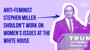 Stephen Miller has no place working on women's issues at the White House!