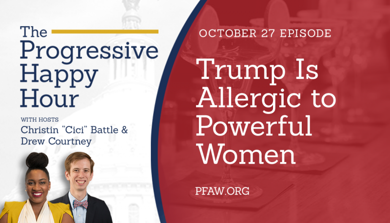 The Progressive Happy Hour: Trump Is Allergic to Powerful Women