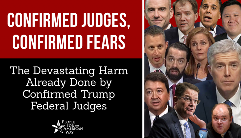 Confirmed Judges, Confirmed Fears: The Devastating Harm Already Done by Confirmed Trump Federal Judges