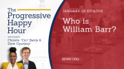 The Progressive Happy Hour: Who is William Barr?