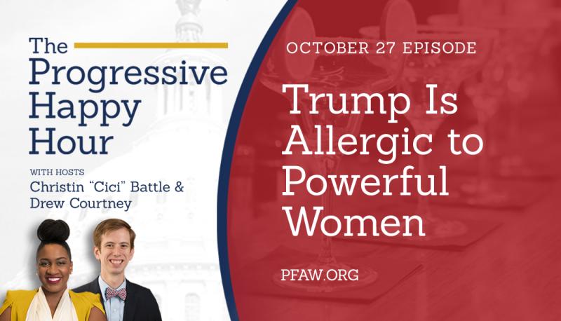 The Progressive Happy Hour: Trump Is Allergic to Powerful Women