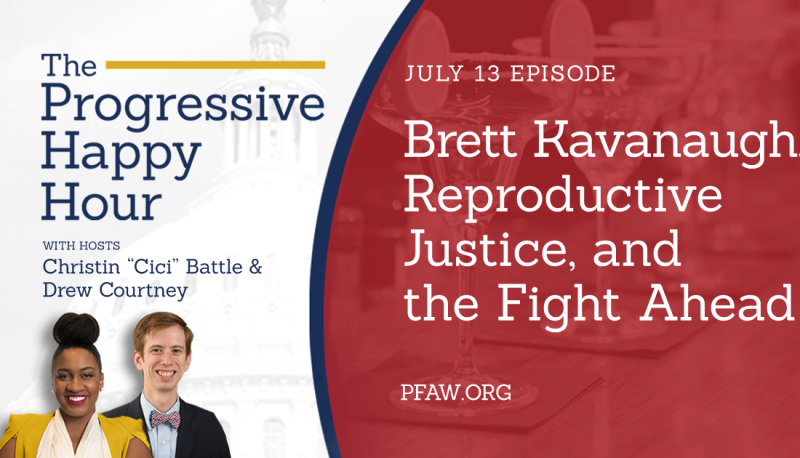 The Progressive Happy Hour: Brett Kavanaugh, Reproductive Justice and the Fight Ahead