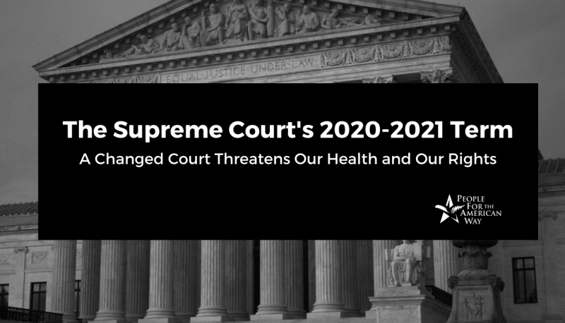 The Supreme Court's 2020-21 Term: A Changed Court Threatens Our Health and Our Rights