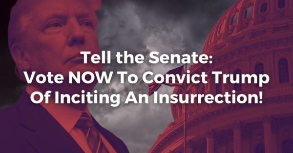 Tell the Senate: Vote to Convict Trump For Inciting An Insurrection!