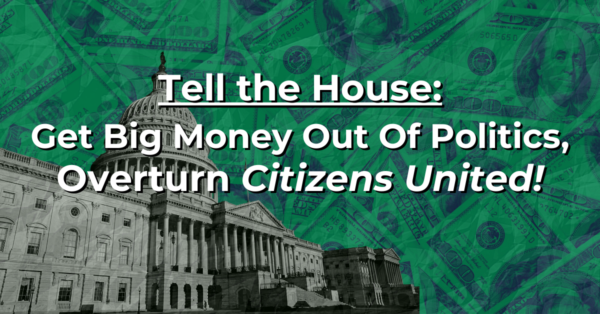 Tell the House: It's Time to Overturn Citizens United!