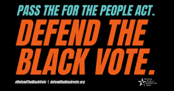 Pass the For the People Act. Defend the Black vote.