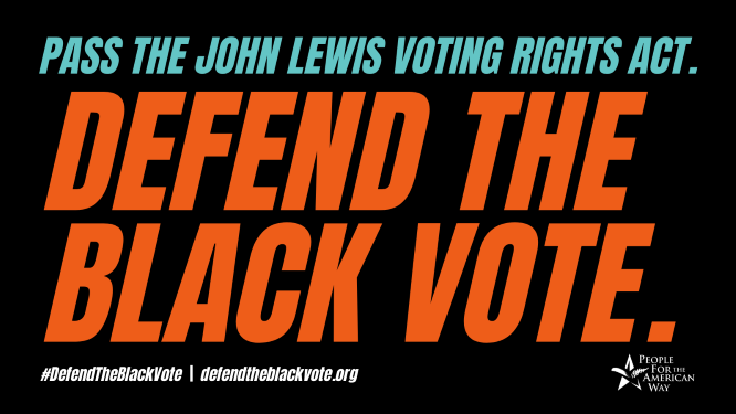 Pass the John Lewis Voting Rights Act. Defend the Black vote.