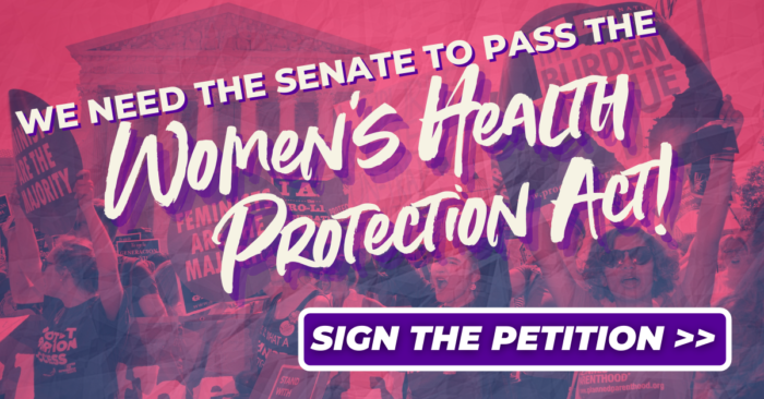 We need the Senate to pass the Women's Health Protection Act! Sign the petition >>